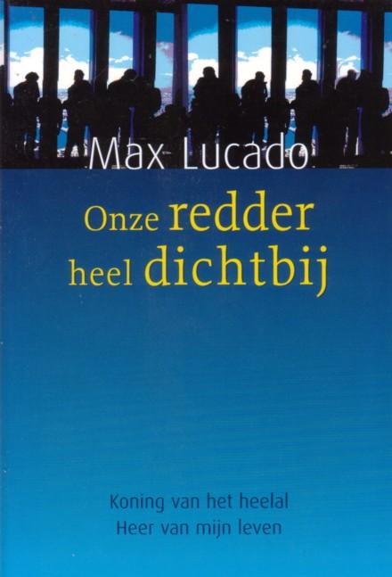 Lucado, Max - Onze redder heel dichtbij. Koning van het heelal, Heer van mijn leven